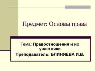 Предмет: Основы права Тема: Правоотношения и их участники Преподаватель: БЛИН