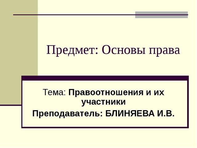 Предмет: Основы права Тема: Правоотношения и их участники Преподаватель: БЛИН...