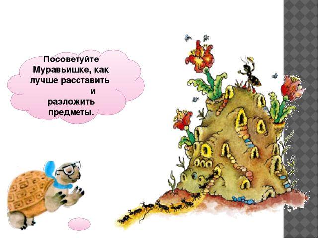 Посоветуйте Муравьишке, как лучше расставить и разложить предметы.