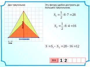 1см Эту фигуру удобно достроить до большего треугольника. основание высота Да