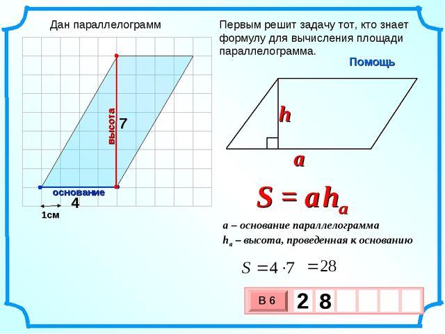 1см Первым решит задачу тот, кто знает формулу для вычисления площади паралле...
