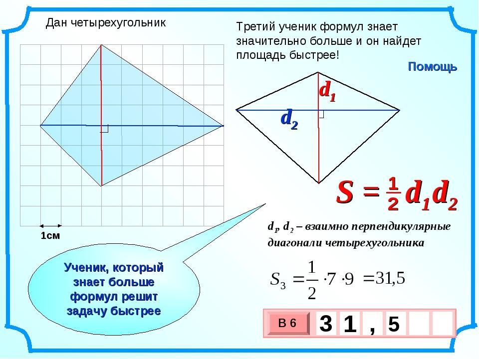 1см Третий ученик формул знает значительно больше и он найдет площадь быстрее...