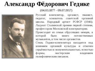 Александр Фёдорович Гедике (04.03.1877 - 09.07.1957) Русский композитор, орга