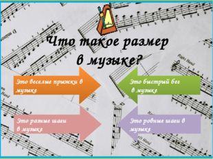 Что такое размер в музыке? Это веселые прыжки в музыке Это разные шаги в музы