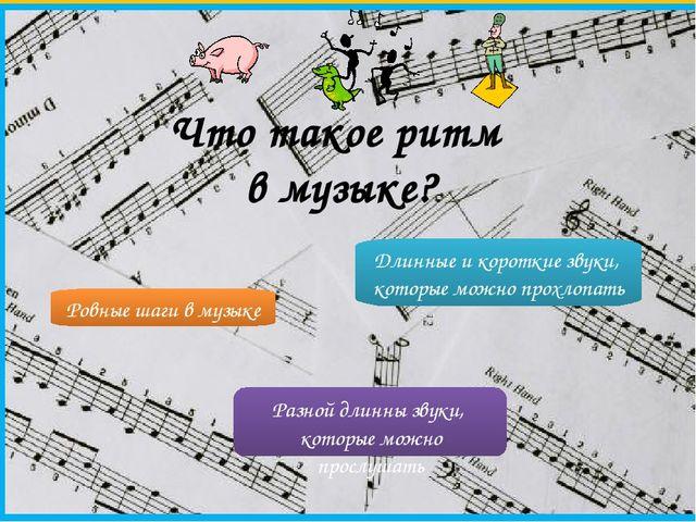 Что такое ритм в музыке? Ровные шаги в музыке Разной длинны звуки, которые мо...