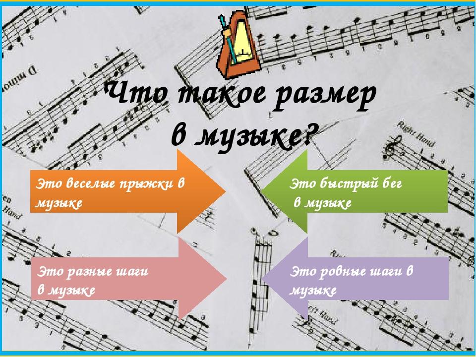 Что такое размер в музыке? Это веселые прыжки в музыке Это разные шаги в музы...