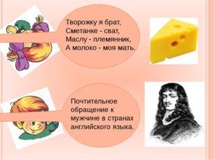 Творожку я брат, Сметанке - сват, Маслу - племянник, А молоко - моя мать. По