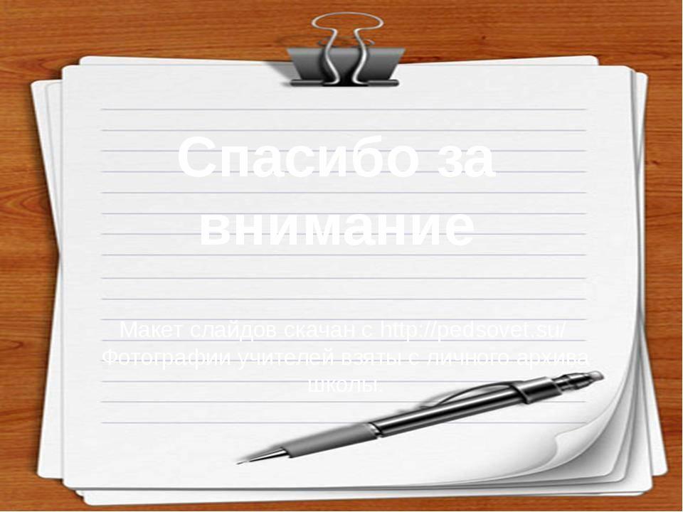 Спасибо за внимание Макет слайдов скачан с http://pedsovet.su/ Фотографии уч...