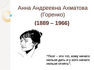 """Анна Андреевна Ахматова (Горенко) (1889 – 1966) """"Поэт – это тот, кому ничего"""