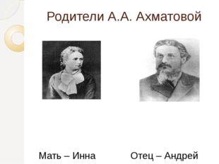 Родители А.А. Ахматовой Мать – Инна Эразмовна Стогова Отец – Андрей Антонович