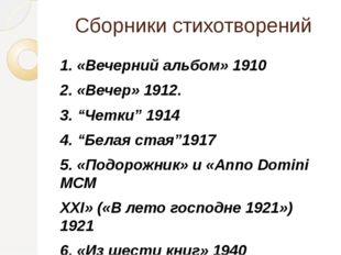 """Сборники стихотворений 1. «Вечерний альбом» 1910 2. «Вечер» 1912. 3. """"Четки"""""""