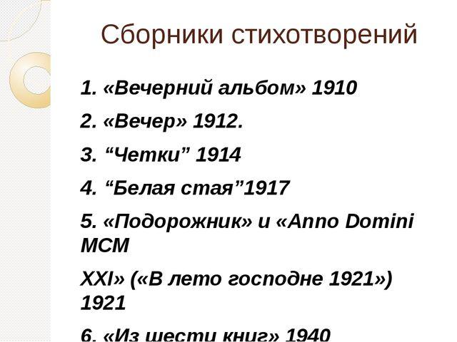 """Сборники стихотворений 1. «Вечерний альбом» 1910 2. «Вечер» 1912. 3. """"Четки""""..."""