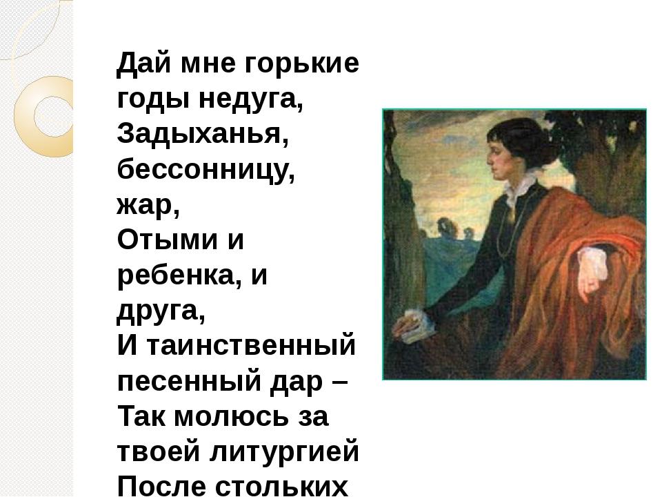 Дай мне горькие годы недуга, Задыханья, бессонницу, жар, Отыми и ребенка, и...