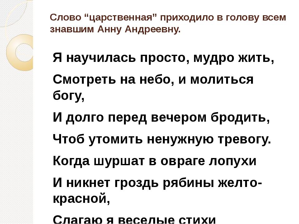 """Слово """"царственная"""" приходило в голову всем знавшим Анну Андреевну. Я научила..."""