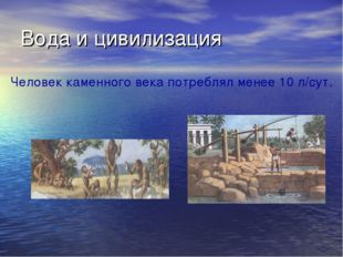 Вода и цивилизация Человек каменного века потреблял менее 10 л/сут.