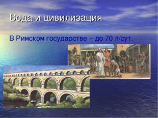 Вода и цивилизация В Римском государстве – до 70 л/сут.