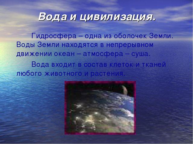 Вода и цивилизация. Гидросфера – одна из оболочек Земли. Воды Земли находятся...