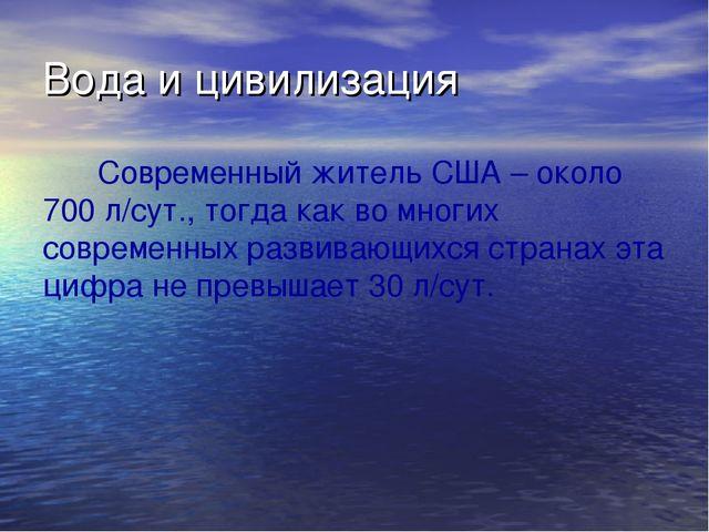 Вода и цивилизация Современный житель США – около 700 л/сут., тогда как во мн...