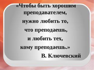 «Чтобы быть хорошим преподавателем, нужно любить то, что преподаешь, и любит
