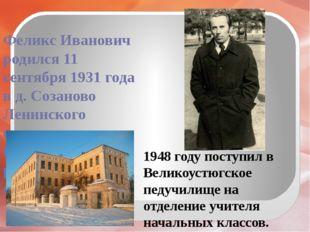 Феликс Иванович родился 11 сентября 1931 года в д. Созаново Ленинского сельс