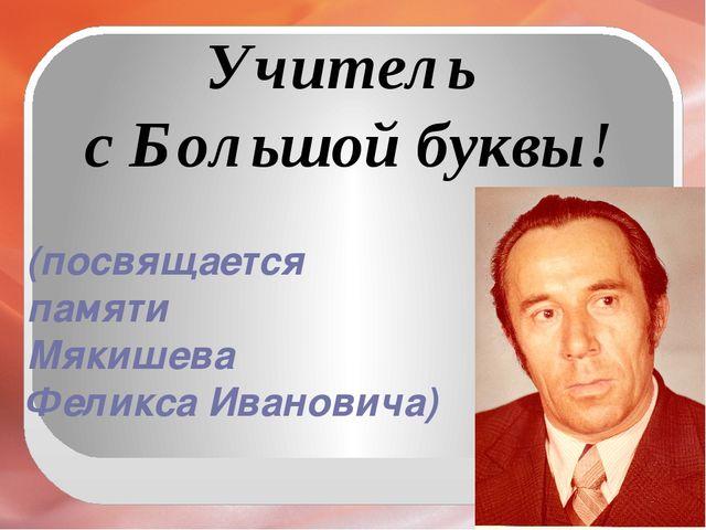 (посвящается памяти Мякишева Феликса Ивановича) Учитель с Большой буквы!