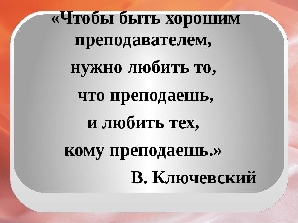 «Чтобы быть хорошим преподавателем, нужно любить то, что преподаешь, и любит...