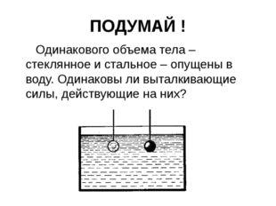 ПОДУМАЙ ! Одинакового объема тела – стеклянное и стальное – опущены в воду. О