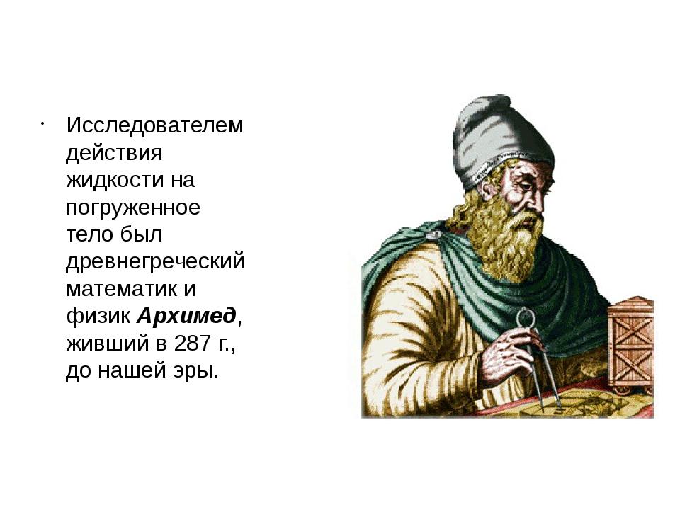 Исследователем действия жидкости на погруженное тело был древнегреческий мате...