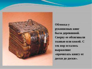 Обложка у рукописных книг была деревянной. Сверху ее обтягивали тканью или ко
