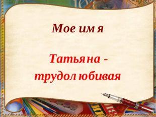 Мое имя Татьяна - трудолюбивая