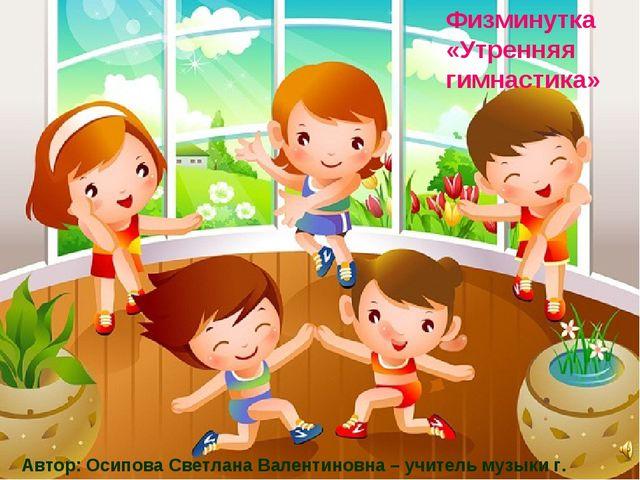 Физминутка «Утренняя гимнастика» Автор: Осипова Светлана Валентиновна – учите...