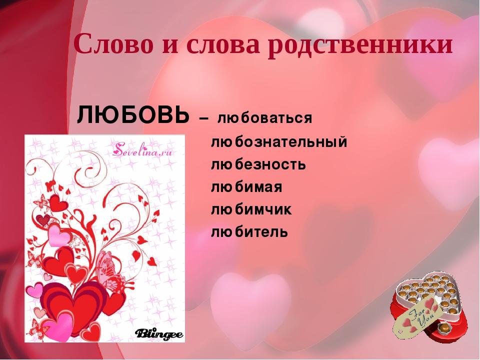 Слово и слова родственники ЛЮБОВЬ – любоваться любознательный любезность люби...