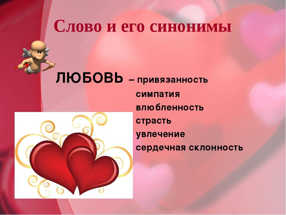 Слово и его синонимы ЛЮБОВЬ – привязанность симпатия влюбленность страсть увл...