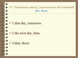 IV. Произведи замену указательных местоимений this, these. 1.that day, tomorr