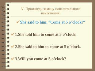 """V. Произведи замену повелительного наклонения. She said to him, """"Come at 5 o'"""