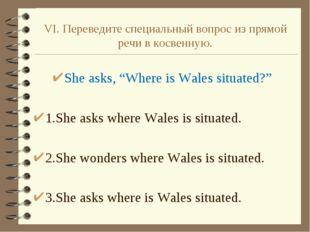 """VI. Переведите специальный вопрос из прямой речи в косвенную. She asks, """"Wher"""