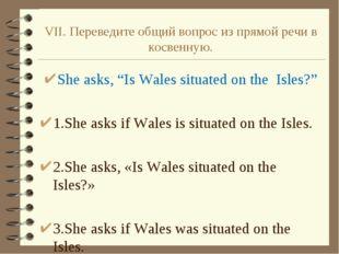"""VII. Переведите общий вопрос из прямой речи в косвенную. She asks, """"Is Wales"""