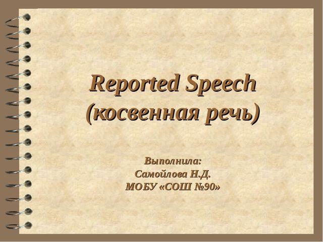 Reported Speech (косвенная речь) Выполнила: Самойлова Н.Д. МОБУ «СОШ №90»
