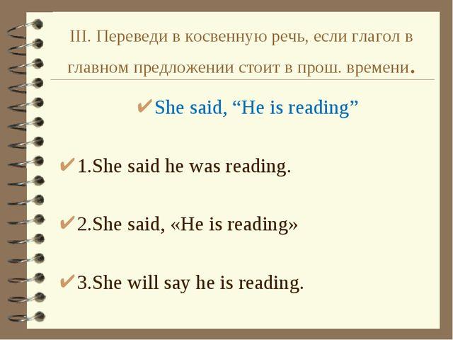 III. Переведи в косвенную речь, если глагол в главном предложении стоит в про...