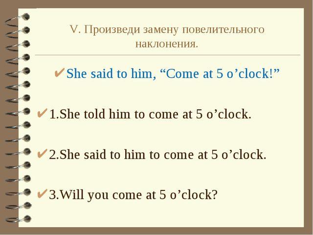 """V. Произведи замену повелительного наклонения. She said to him, """"Come at 5 o'..."""