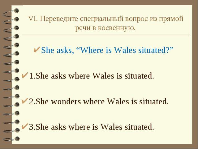 """VI. Переведите специальный вопрос из прямой речи в косвенную. She asks, """"Wher..."""