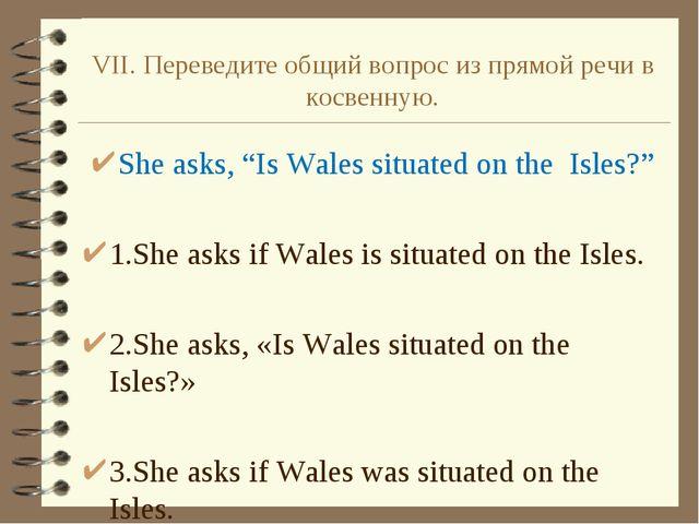 """VII. Переведите общий вопрос из прямой речи в косвенную. She asks, """"Is Wales..."""
