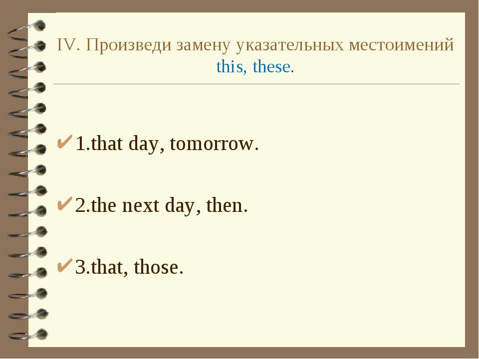 IV. Произведи замену указательных местоимений this, these. 1.that day, tomorr...