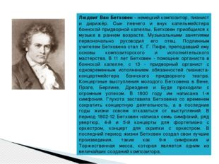 Людвиг Ван Бетховен - немецкий композитор, пианист и дирижёр. Сын певчего и в