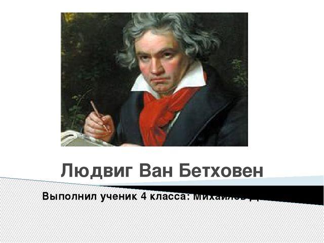 Людвиг Ван Бетховен Выполнил ученик 4 класса: Михайлов Денис