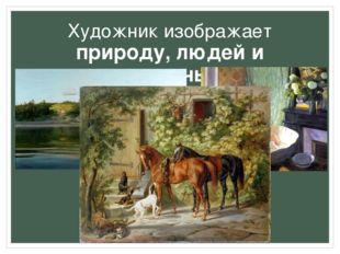 Художник изображает природу, людей и животных
