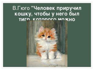 """В.Гюго """"Человек приручил кошку, чтобы у него был тигр, которого можно поглади"""