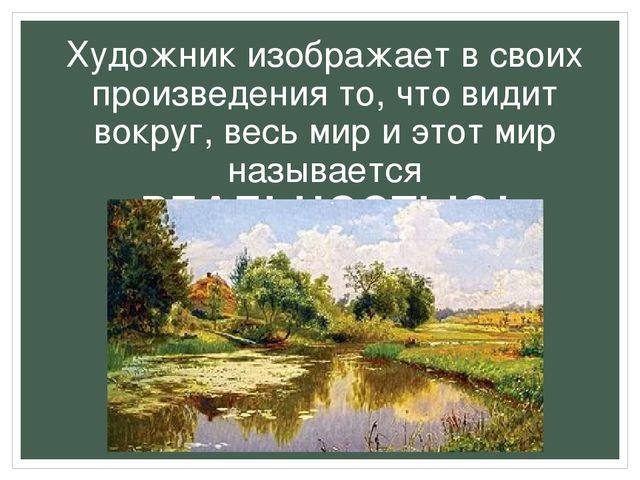 Художник изображает в своих произведения то, что видит вокруг, весь мир и это...