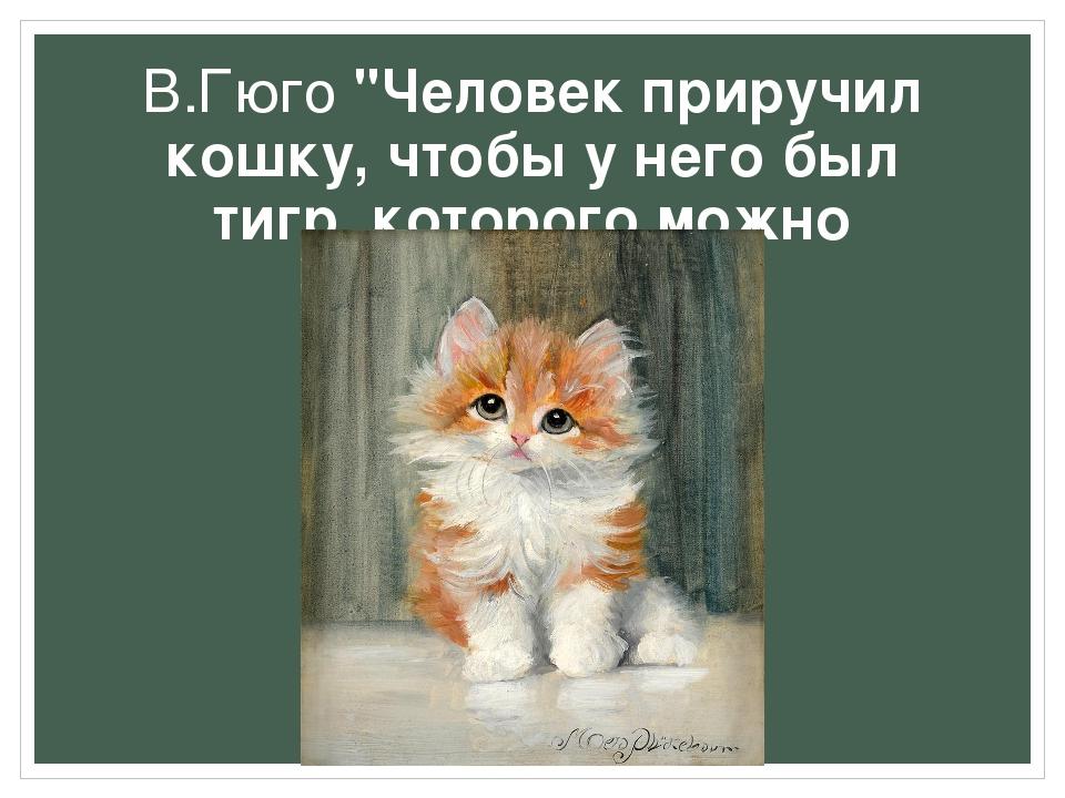 """В.Гюго """"Человек приручил кошку, чтобы у него был тигр, которого можно поглади..."""