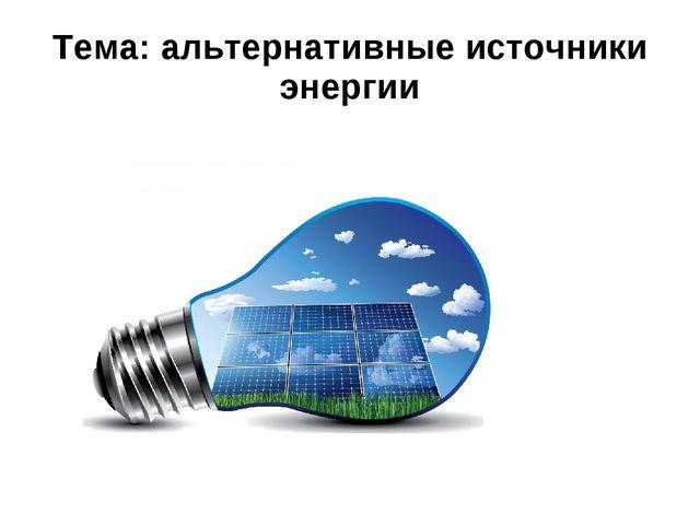 Тема: альтернативные источники энергии